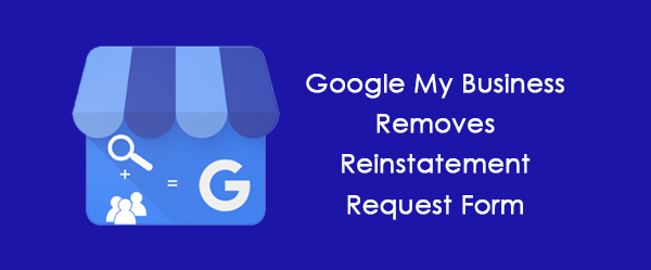 Google My Business removes reinstatement forms