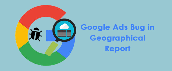 Google Ads bug in Geographical report