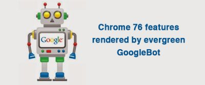 Chrome 76 features rendered by evergreen googlebot