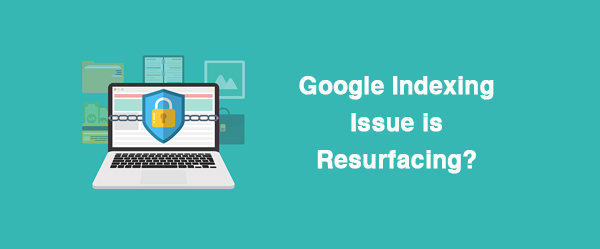 Google Indexing Issue is Resurfacing