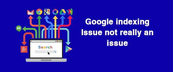 Google indexing issues is not an issue