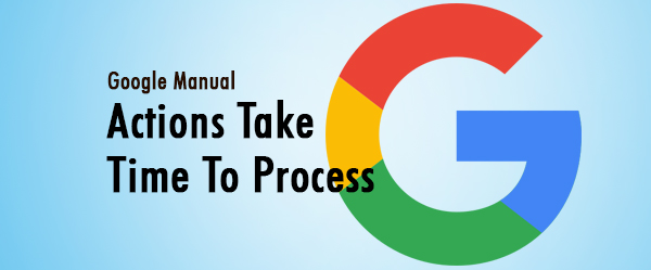 Google Manual Actions Take Time To Process